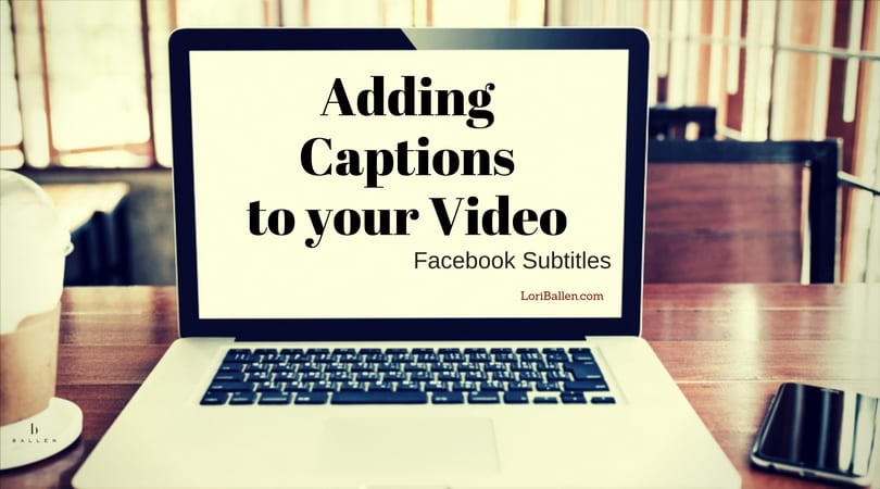 Blank Computer screen with the words on the monitor saying 'Adding Captions to your Video Facebook Subtitles' and Loriballen.com