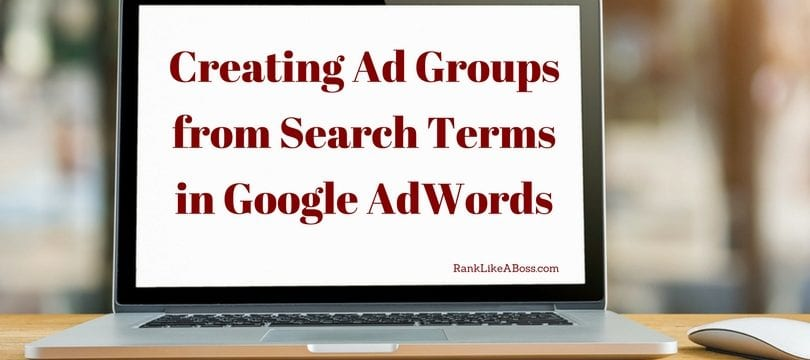 Creating Ad Group from Search Terms in Google Adwords is written on a computer screen which looks liek a macbook pro sitting on a desk
