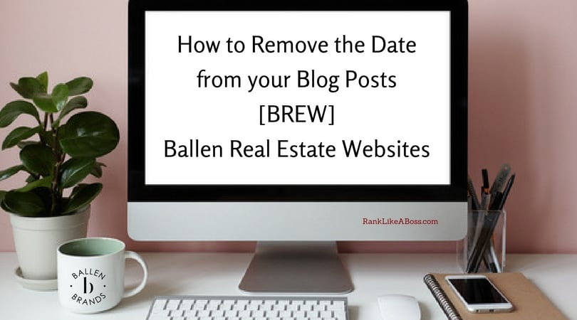 Large computer on a desk has a coffe cup nearby. Screen reads how to remove the date from your blog posts BREW, Ballen Real Estate Websites