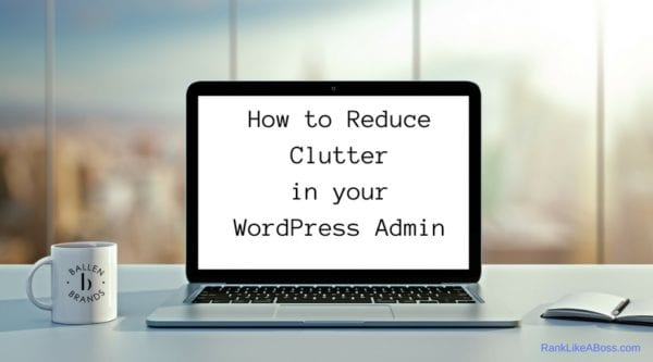 """Computer is on a table next to a window with an outside view. Coffee mug as the Ballen Brands Logo and computer reads """"how to reduce clutter in your wordpress admin"""""""