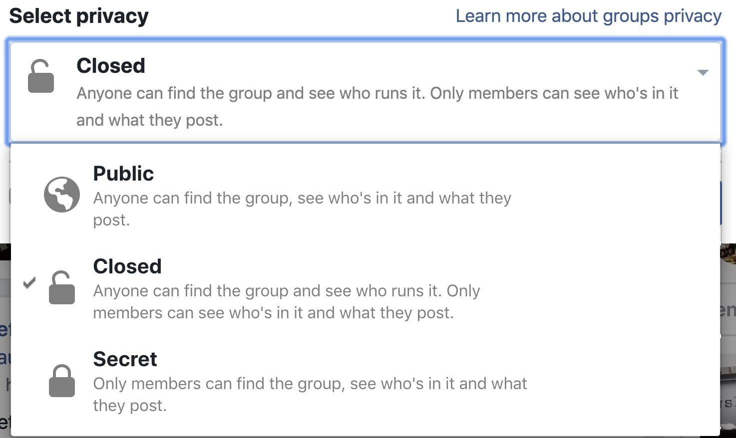 A list of privacy options for your facebook group include closed: anyone can find the group and see who runs it but onlin members can see what's being posted.   Public means anyone can find the group, who runs it, and what's posted.   Secret groups are unlisted and only members can find the group, see who's in the group and what is posted.